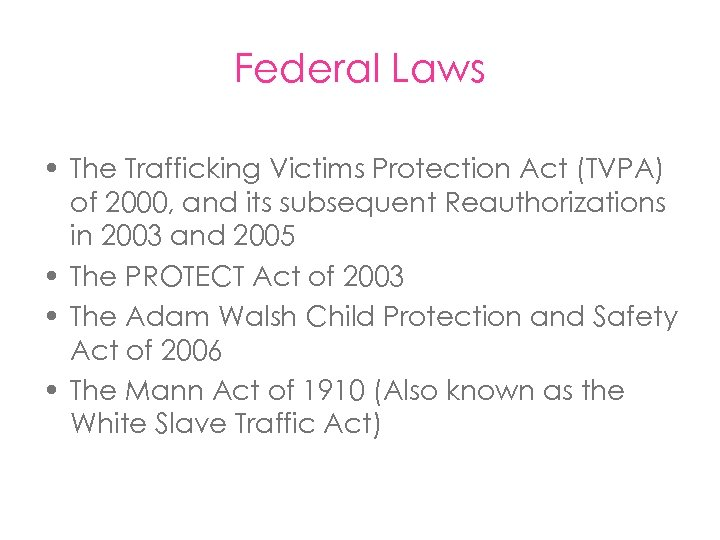 Federal Laws • The Trafficking Victims Protection Act (TVPA) of 2000, and its subsequent