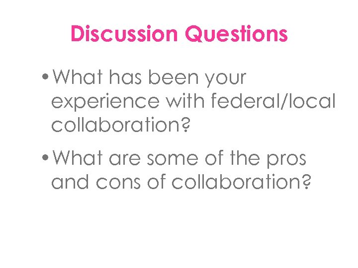 Discussion Questions • What has been your experience with federal/local collaboration? • What are