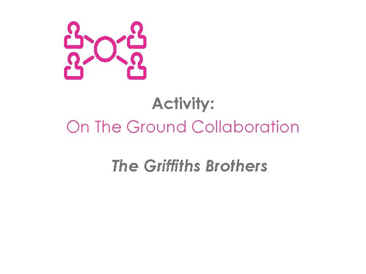 Activity: On The Ground Collaboration The Griffiths Brothers