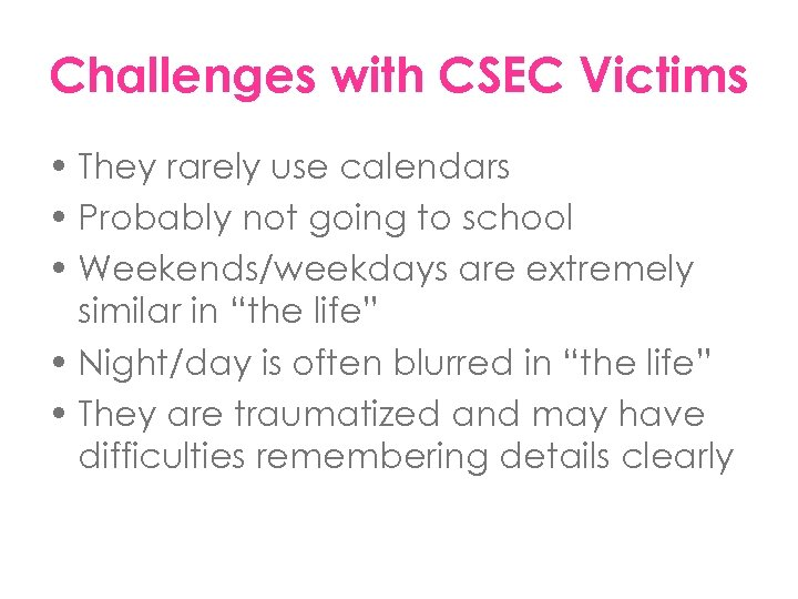 Challenges with CSEC Victims • They rarely use calendars • Probably not going to
