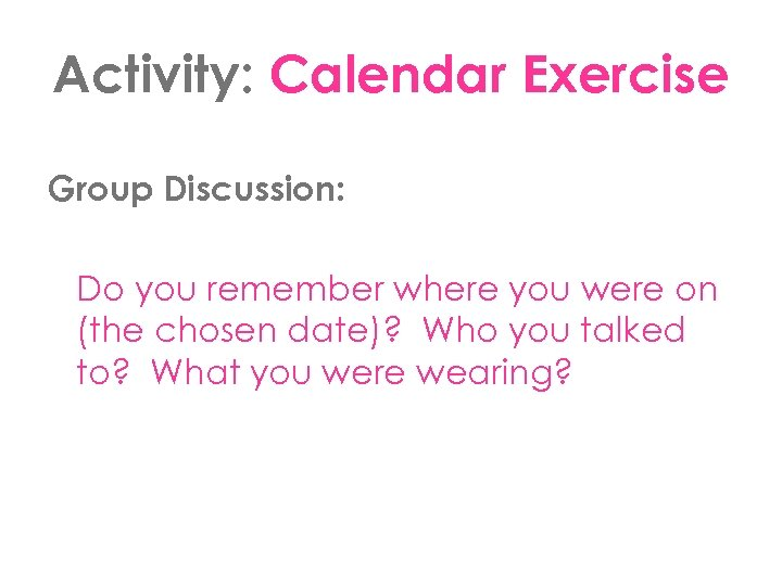 Activity: Calendar Exercise Group Discussion: Do you remember where you were on (the chosen