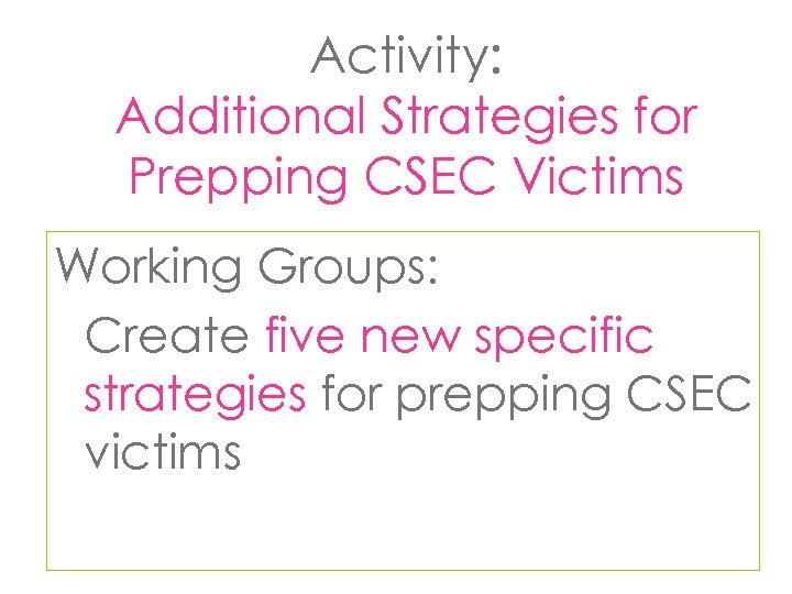 Activity: Additional Strategies for Prepping CSEC Victims Working Groups: Create five new specific strategies