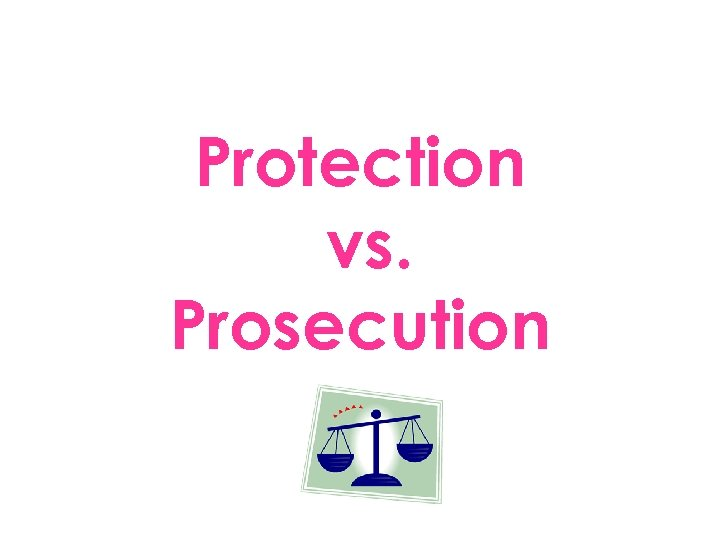 Protection vs. Prosecution