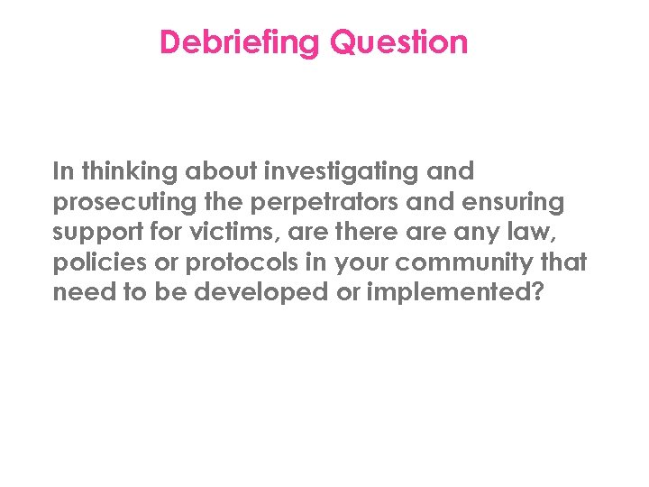 Debriefing Question In thinking about investigating and prosecuting the perpetrators and ensuring support for