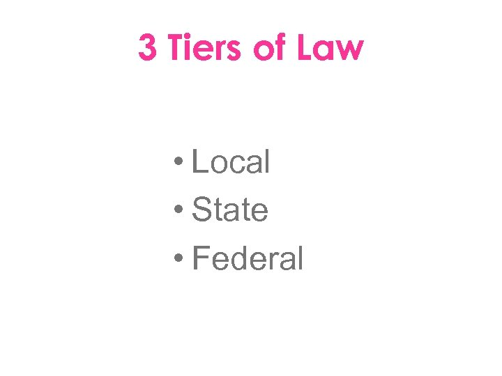 3 Tiers of Law • Local • State • Federal