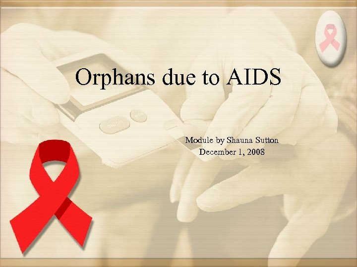Orphans due to AIDS Module by Shauna Sutton December 1, 2008