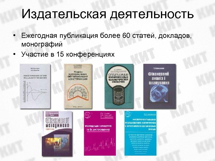 Издательская деятельность • Ежегодная публикация более 60 статей, докладов, монографий • Участие в 15