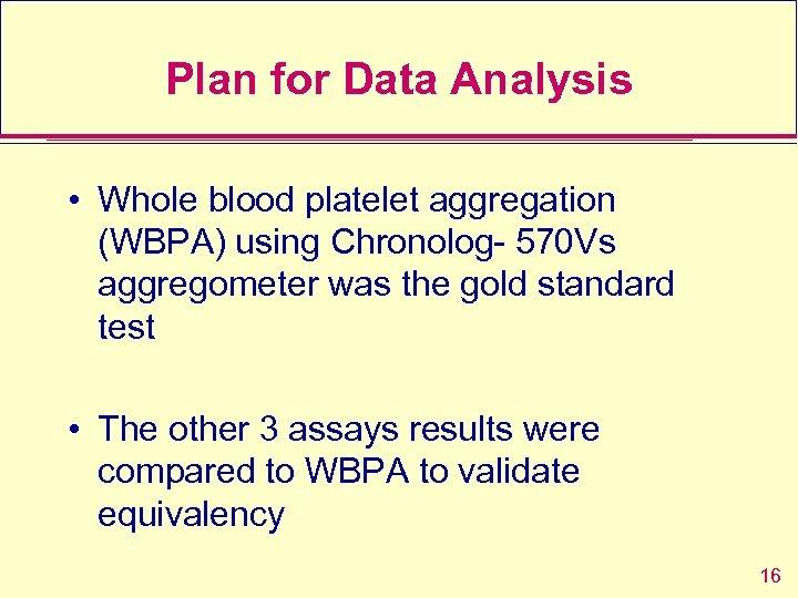Plan for Data Analysis • Whole blood platelet aggregation (WBPA) using Chronolog- 570 Vs
