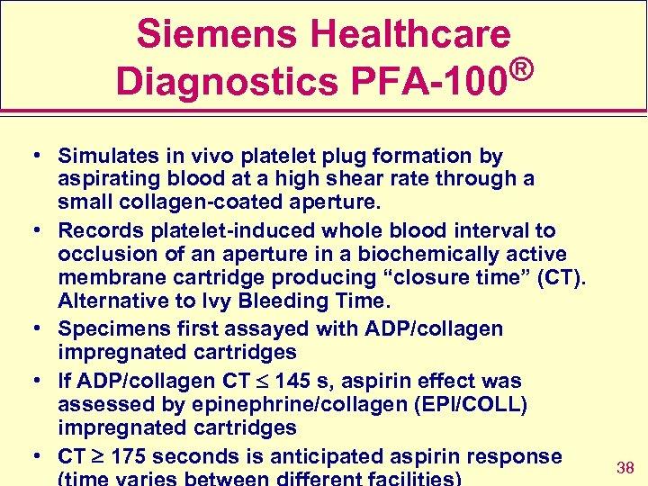 Siemens Healthcare ® Diagnostics PFA-100 • Simulates in vivo platelet plug formation by aspirating