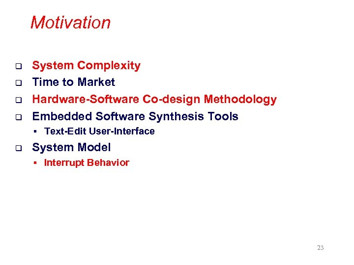 Motivation q q System Complexity Time to Market Hardware-Software Co-design Methodology Embedded Software Synthesis