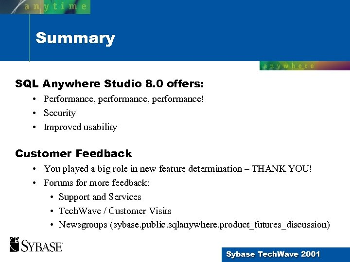 Summary SQL Anywhere Studio 8. 0 offers: • Performance, performance! • Security • Improved