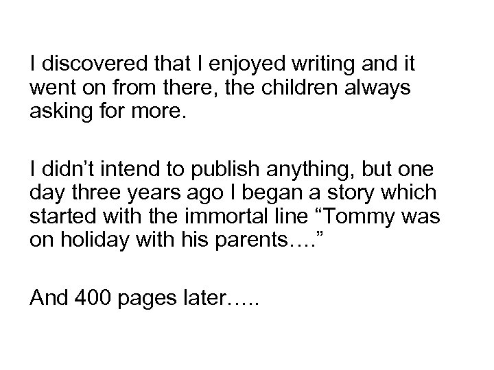 I discovered that I enjoyed writing and it went on from there, the children