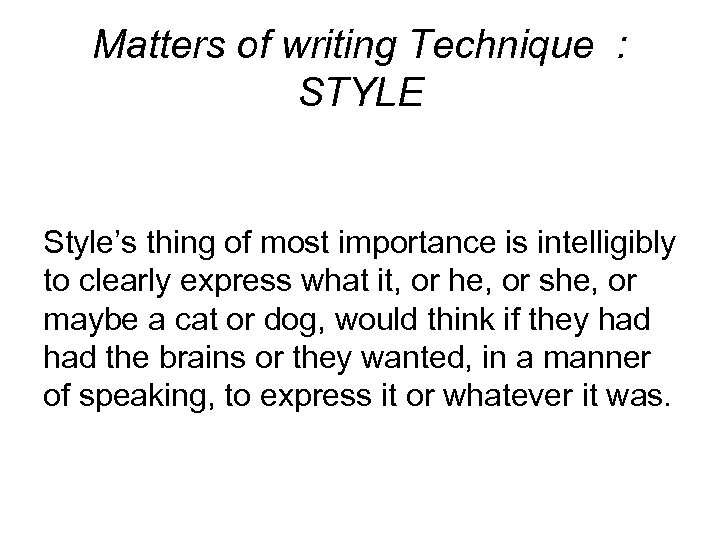 Matters of writing Technique : STYLE Style's thing of most importance is intelligibly to