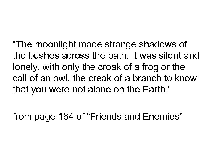 """""""The moonlight made strange shadows of the bushes across the path. It was silent"""