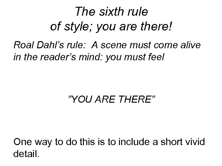 The sixth rule of style; you are there! Roal Dahl's rule: A scene must
