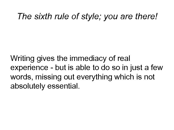 The sixth rule of style; you are there! Writing gives the immediacy of real