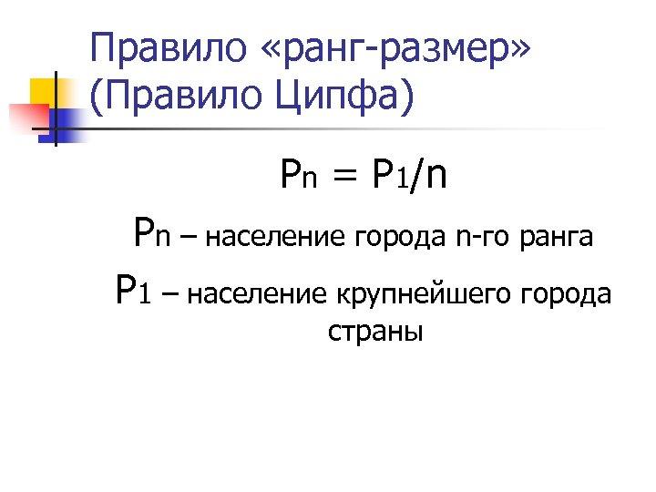 Правило «ранг-размер» (Правило Ципфа) Pn = P 1/n Pn – население города n-го ранга