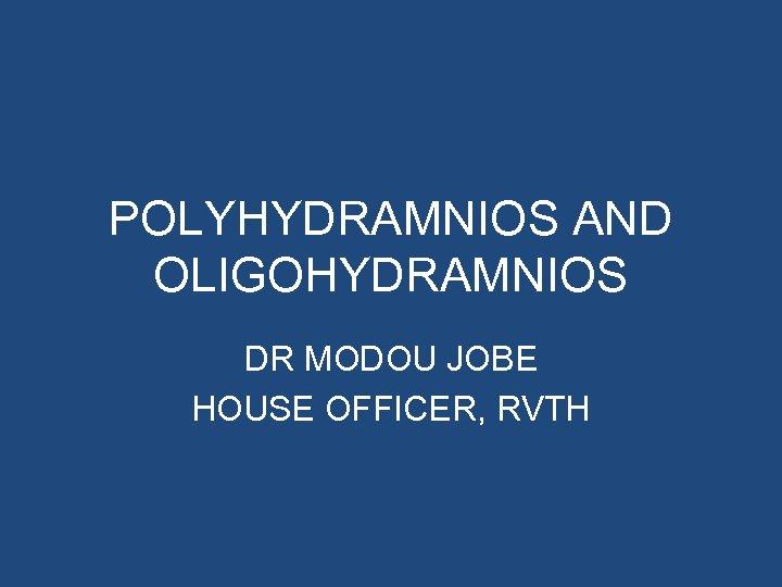 POLYHYDRAMNIOS AND OLIGOHYDRAMNIOS DR MODOU JOBE HOUSE OFFICER, RVTH