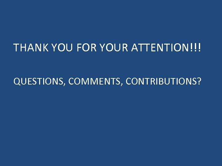 THANK YOU FOR YOUR ATTENTION!!! QUESTIONS, COMMENTS, CONTRIBUTIONS?