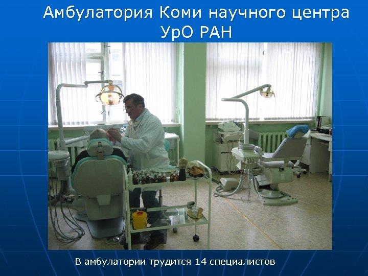 Амбулатория Коми научного центра Ур. О РАН В амбулатории трудится 14 специалистов