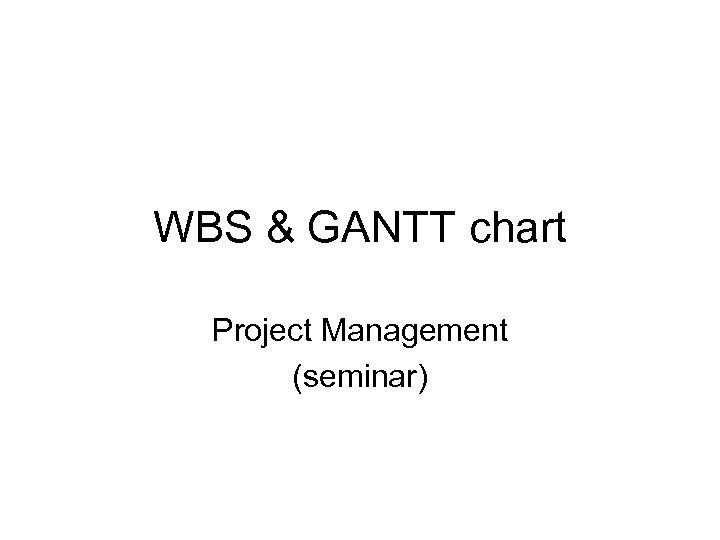 WBS & GANTT chart Project Management (seminar)