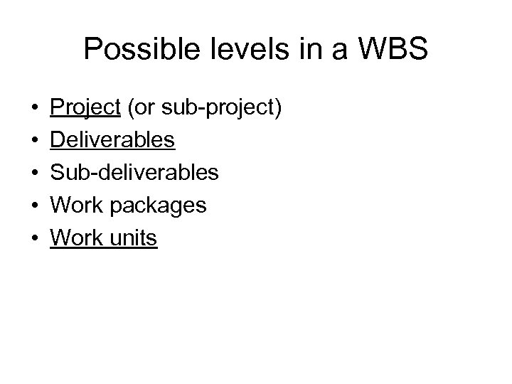 Possible levels in a WBS • • • Project (or sub-project) Deliverables Sub-deliverables Work