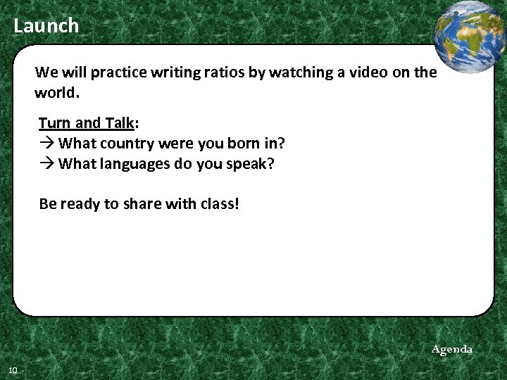 Launch We will practice writing ratios by watching a video on the world. Turn