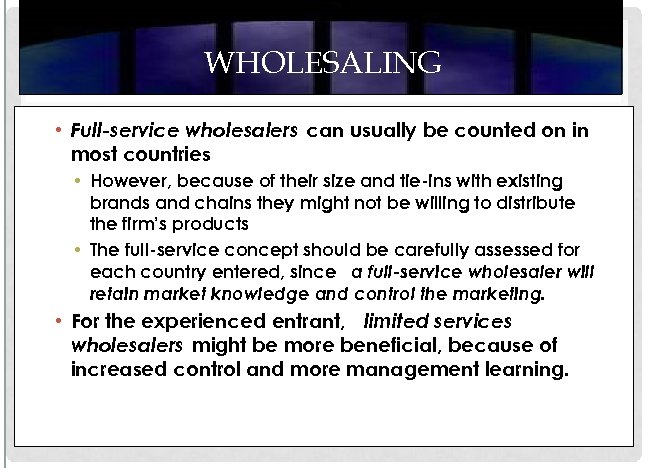 WHOLESALING • Full-service wholesalers can usually be counted on in most countries • However,