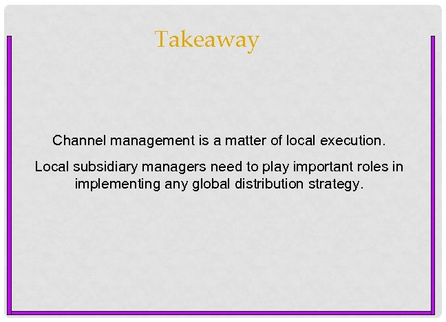 Takeaway Channel management is a matter of local execution. Local subsidiary managers need to