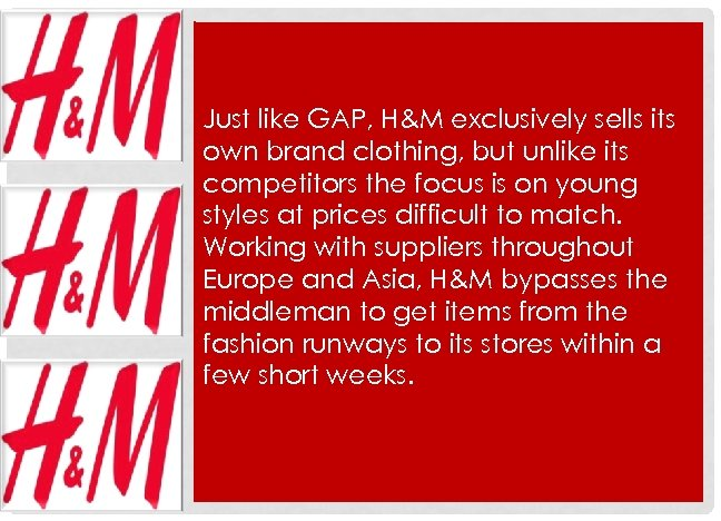 Just like GAP, H&M exclusively sells its own brand clothing, but unlike its competitors