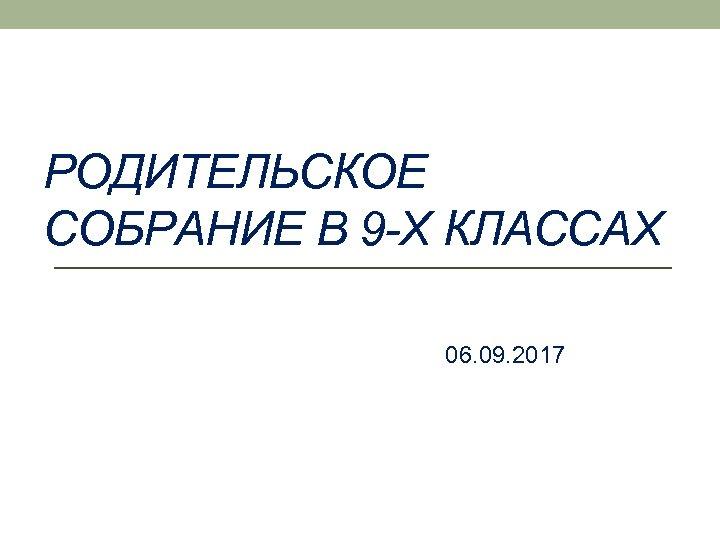 РОДИТЕЛЬСКОЕ СОБРАНИЕ В 9 -Х КЛАССАХ 06. 09. 2017