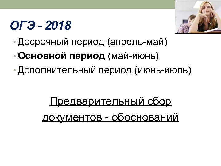 ОГЭ - 2018 • Досрочный период (апрель-май) • Основной период (май-июнь) • Дополнительный период