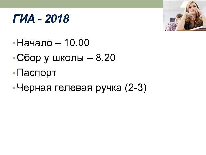ГИА - 2018 • Начало – 10. 00 • Сбор у школы – 8.