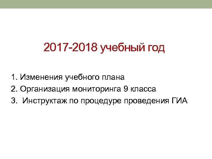 2017 -2018 учебный год 1. Изменения учебного плана 2. Организация мониторинга 9 класса 3.