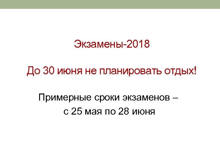 Экзамены-2018 До 30 июня не планировать отдых! Примерные сроки экзаменов – с 25 мая