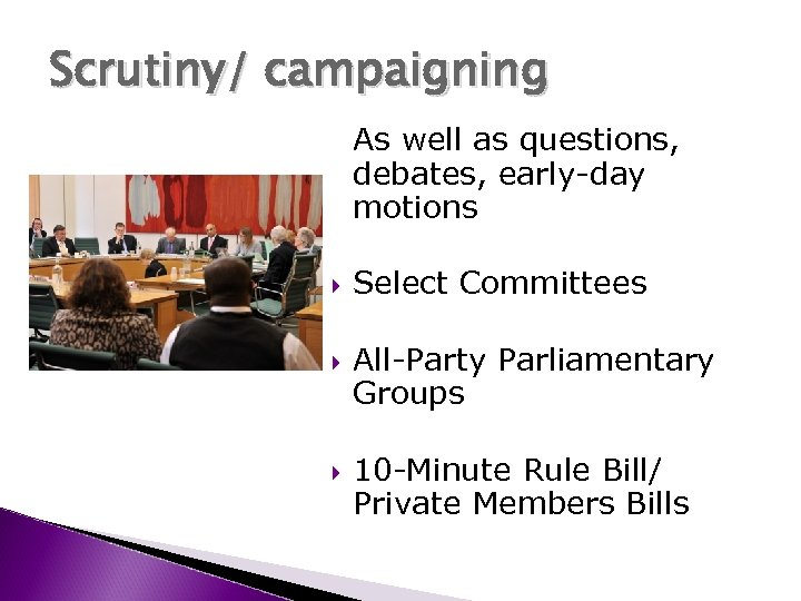 Scrutiny/ campaigning As well as questions, debates, early-day motions Select Committees All-Party Parliamentary Groups