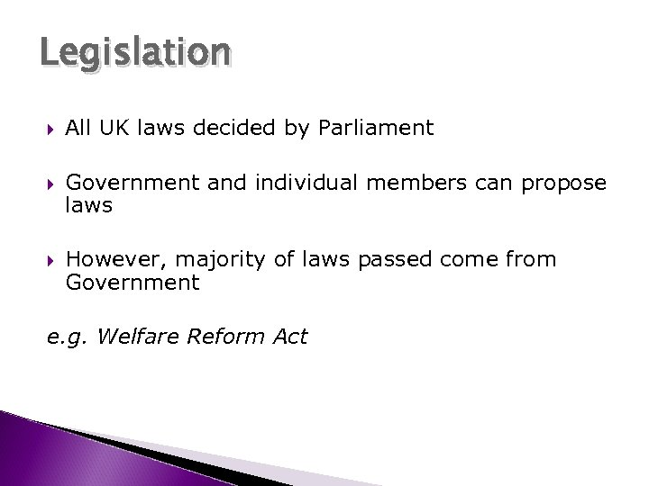 Legislation All UK laws decided by Parliament Government and individual members can propose laws