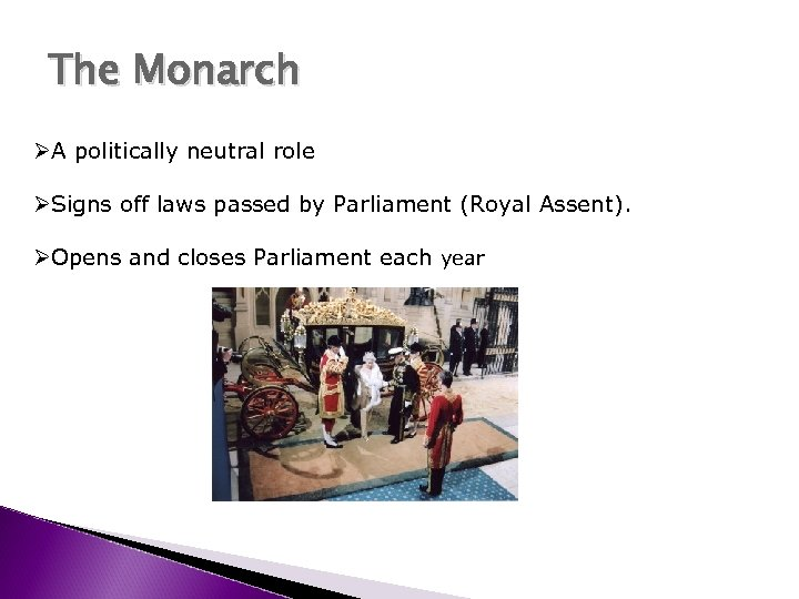 The Monarch ØA politically neutral role ØSigns off laws passed by Parliament (Royal Assent).