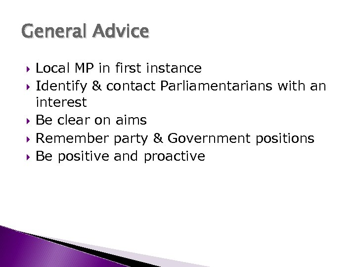 General Advice Local MP in first instance Identify & contact Parliamentarians with an interest