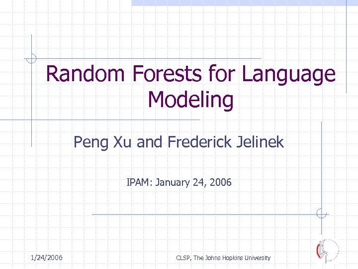 Random Forests for Language Modeling Peng Xu and Frederick Jelinek IPAM: January 24, 2006