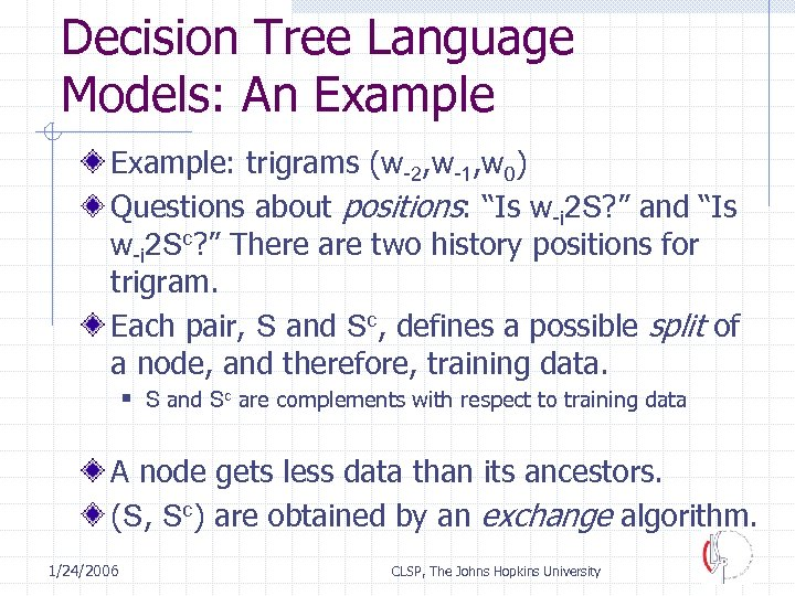 Decision Tree Language Models: An Example: trigrams (w-2, w-1, w 0) Questions about positions: