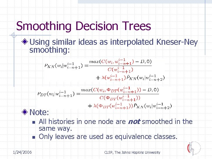 Smoothing Decision Trees Using similar ideas as interpolated Kneser-Ney smoothing: Note: n n 1/24/2006