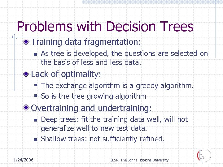 Problems with Decision Trees Training data fragmentation: n As tree is developed, the questions