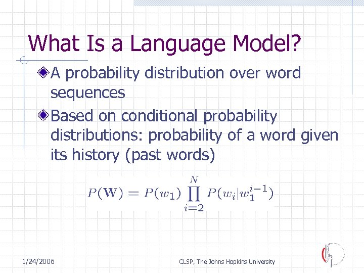 What Is a Language Model? A probability distribution over word sequences Based on conditional