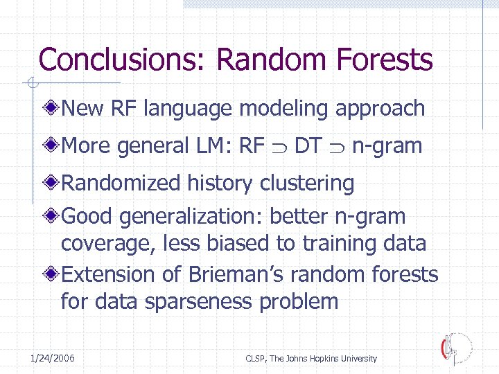 Conclusions: Random Forests New RF language modeling approach More general LM: RF DT n-gram