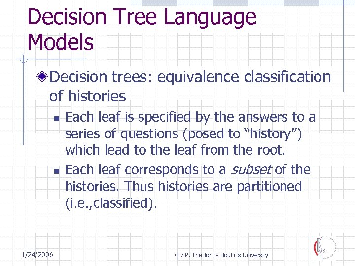 Decision Tree Language Models Decision trees: equivalence classification of histories n n 1/24/2006 Each