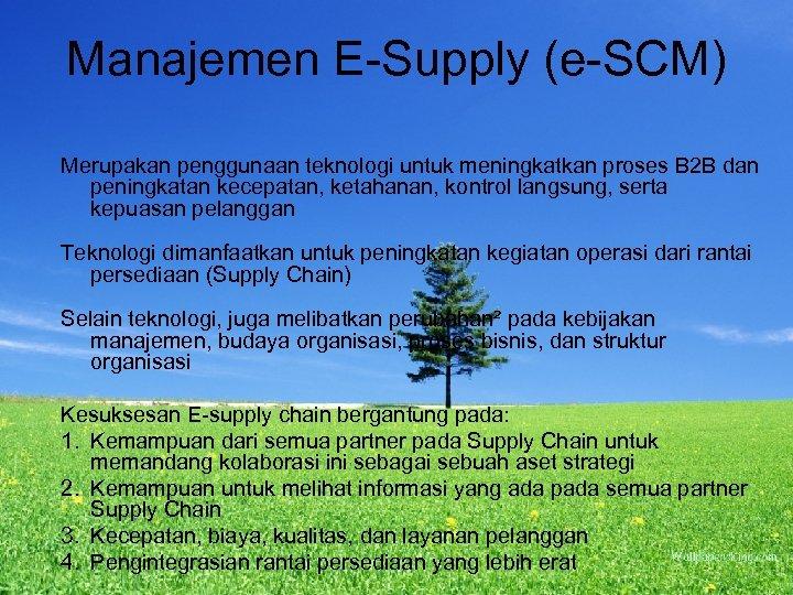 Manajemen E-Supply (e-SCM) Merupakan penggunaan teknologi untuk meningkatkan proses B 2 B dan peningkatan