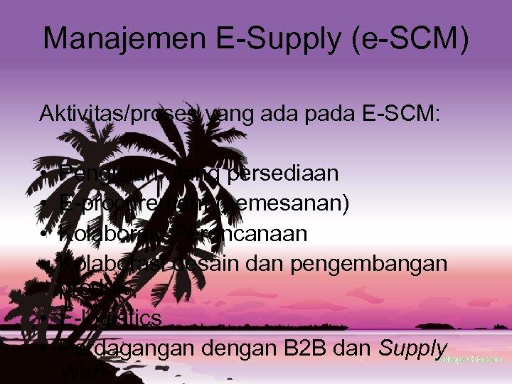 Manajemen E-Supply (e-SCM) Aktivitas/proses yang ada pada E-SCM: • • Pengisian ulang persediaan E-procurement