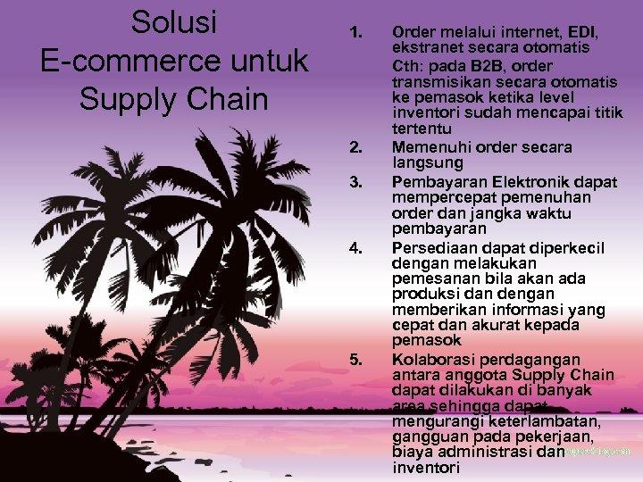 Solusi E-commerce untuk Supply Chain 1. 2. 3. 4. 5. Order melalui internet, EDI,