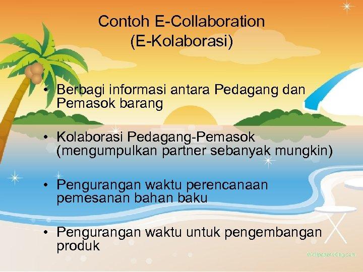 Contoh E-Collaboration (E-Kolaborasi) • Berbagi informasi antara Pedagang dan Pemasok barang • Kolaborasi Pedagang-Pemasok